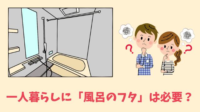 一人暮らしに「風呂のフタ」は必要?