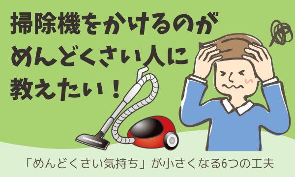 掃除機がめんどくさい人に教えたい!「めんどくさい気持ち」が小さくなる6つの工夫