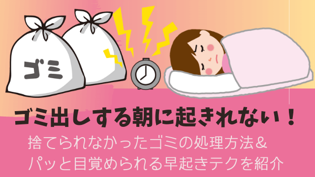 ゴミ出しする朝に起きれない!捨てられなかったゴミの処理方法&パッと目覚められる早起きテクを紹介